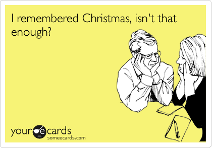I remembered Christmas, isn't that enough?
