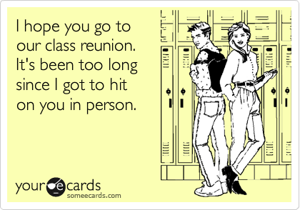 I hope you go to our class reunion.  It's been too long since I got to hit  on you in person.