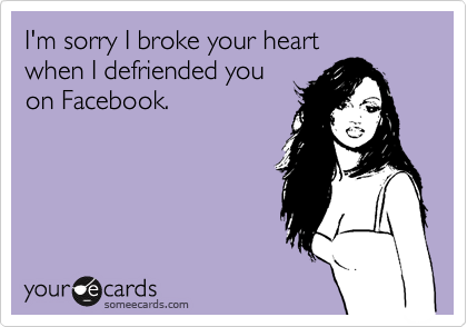 I'm sorry I broke your heart  when I defriended you on Facebook.