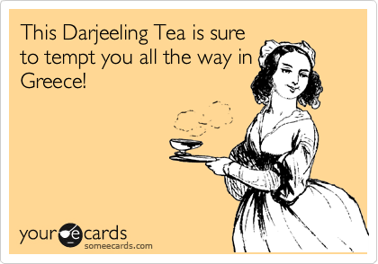 This Darjeeling Tea is sure to tempt you all the way in Greece!