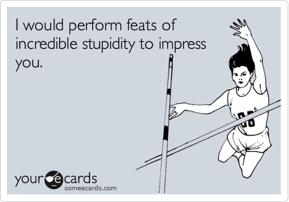 I would perform feats of incredible stupidity to impress you.