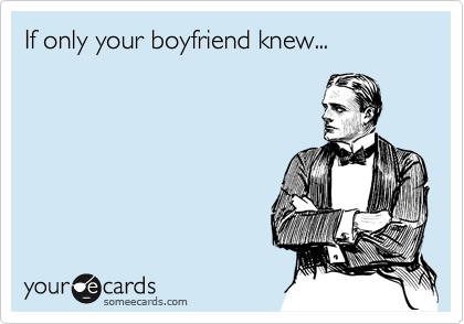 If only your boyfriend knew...