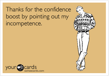 Thanks for the confidence  boost by pointing out my incompetence.