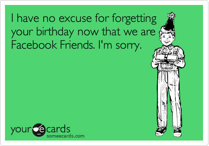 I have no excuse for forgetting your birthday now that we are Facebook Friends. I'm sorry.