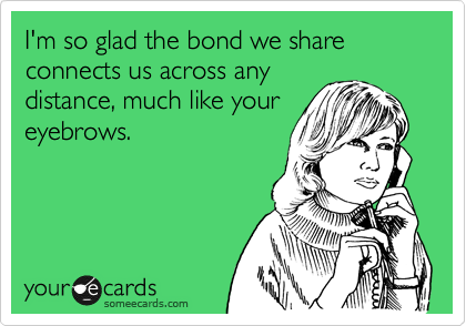 I'm so glad the bond we share connects us across any distance, much like your eyebrows.