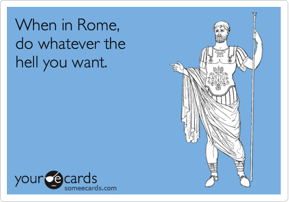 When in Rome, do whatever the hell you want.