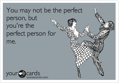 You may not be the perfect person, but you're the perfect person for me.
