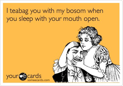 I teabag you with my bosom when you sleep with your mouth open.