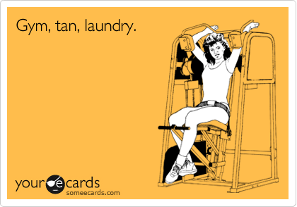 Gym, tan, laundry.