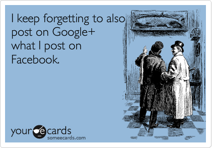 I keep forgetting to also post on Google+ what I post on Facebook.