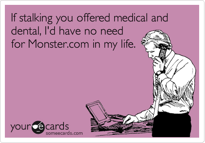 If stalking you offered medical and dental, I'd have no need for Monster.com in my life.