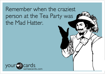 Remember when the craziest person at the Tea Party was the Mad Hatter.