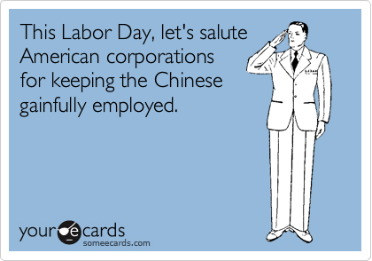 This Labor Day, let's salute American corporations for keeping the Chinese gainfully employed.