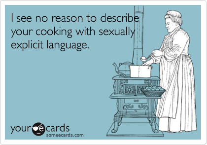 I see no reason to describe your cooking with sexually explicit language.