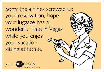 Sorry the airlines screwed up your reservation, hope your luggage has a wonderful time in Vegas while you enjoy your vacation sitting at home.
