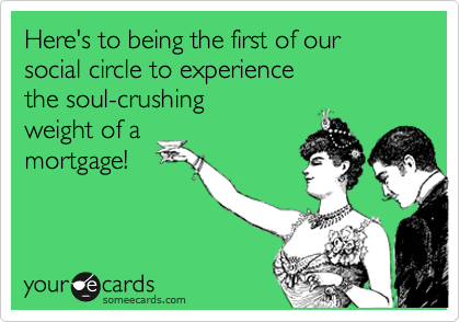 Here's to being the first of our social circle to experience the soul-crushing weight of a mortgage!