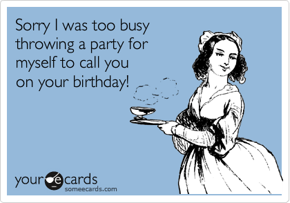 Sorry I was too busy throwing a party for  myself to call you  on your birthday!