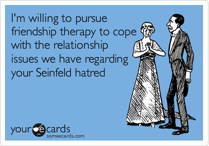I'm willing to pursue friendship therapy to cope with the relationship issues we have regarding your Seinfeld hatred