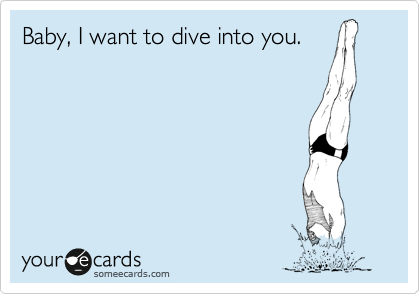 Baby, I want to dive into you.