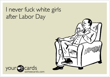 I never fuck white girls  after Labor Day