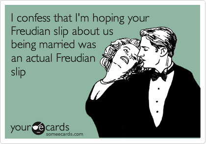 I confess that I'm hoping your Freudian slip about us being married was an actual Freudian slip