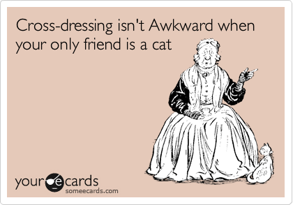 Cross-dressing isn't Awkward when your only friend is a cat