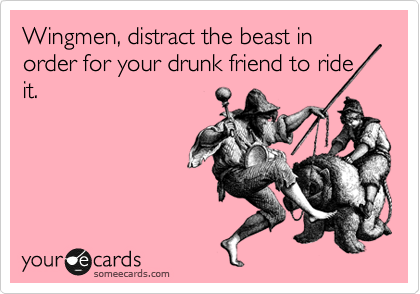 Wingmen, distract the beast in order for your drunk friend to ride it.