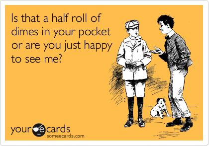 Is that a half roll of dimes in your pocket or are you just happy to see me?