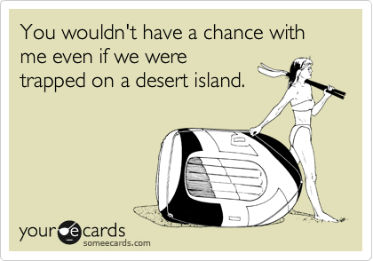 You wouldn't have a chance with me even if we were trapped on a desert island.