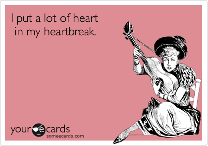 I put a lot of heart   in my heartbreak.
