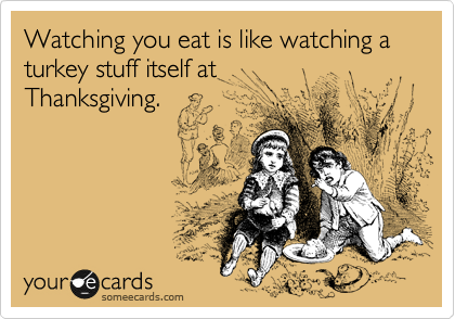 Watching you eat is like watching a turkey stuff itself at Thanksgiving.