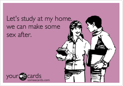 Let's study at my home. we can make some sex after.