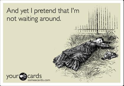 And yet I pretend that I'm not waiting around.