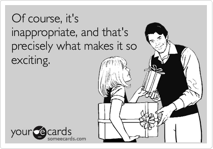 Of course, it's inappropriate, and that's precisely what makes it so exciting.