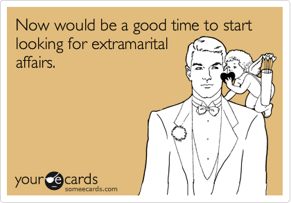 Now would be a good time to start looking for extramarital affairs.