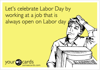 Let's celebrate Labor Day by working at a job that is always open on Labor day