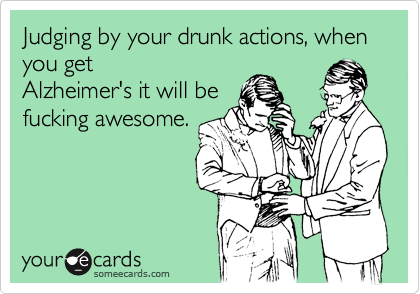 Judging by your drunk actions, when you get Alzheimer's it will be fucking awesome.