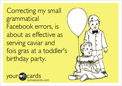 Correcting my small grammatical Facebook errors, is  about as effective as serving caviar and fois gras at a toddler's birthday party.
