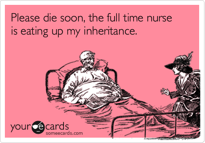 Please die soon, the full time nurse is eating up my inheritance.