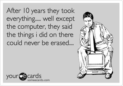 After 10 years they took everything..... well except the computer, they said the things i did on there could never be erased....