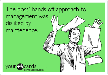The boss' hands off approach to management was disliked by maintenence.