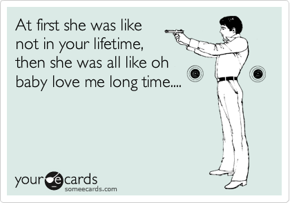 At first she was like not in your lifetime, then she was all like oh baby love me long time....