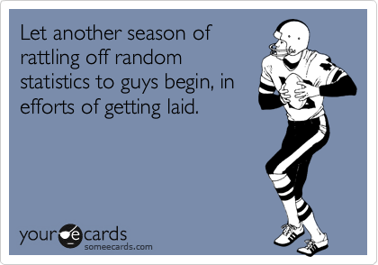 Let another season of  rattling off random statistics to guys begin, in efforts of getting laid.