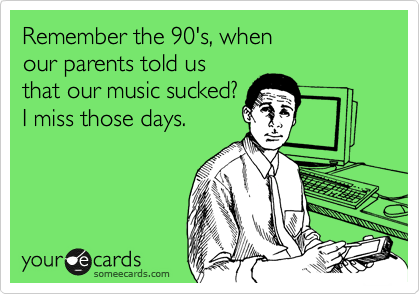 Remember the 90's, when our parents told us that our music sucked? I miss those days.