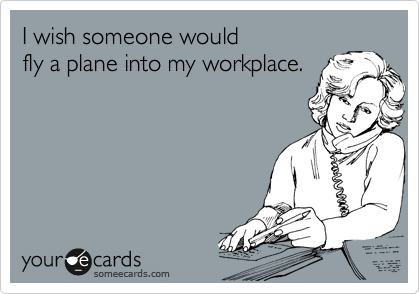 I wish someone would fly a plane into my workplace.