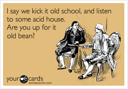 I say we kick it old school, and listen to some acid house.  Are you up for it old bean?