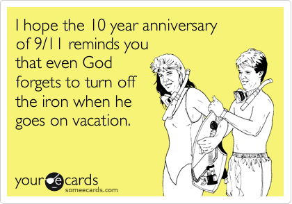 I hope the 10 year anniversary  of 9/11 reminds you that even God forgets to turn off the iron when he goes on vacation.