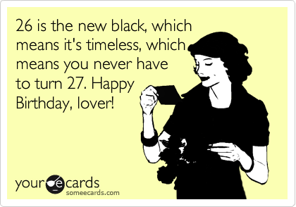 26 is the new black, which means it's timeless, which means you never have to turn 27. Happy Birthday, lover!