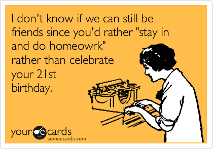 """I don't know if we can still be friends since you'd rather """"stay in and do homeowrk"""" rather than celebrate your 21st birthday."""