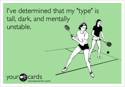 "I've determined that my ""type"" is tall, dark, and mentally unstable."